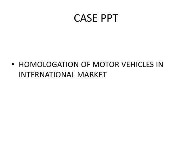 CASE PPT • HOMOLOGATION OF MOTOR VEHICLES IN INTERNATIONAL MARKET