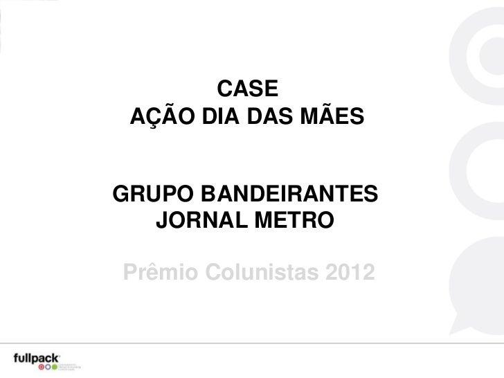 CASE AÇÃO DIA DAS MÃESGRUPO BANDEIRANTES   JORNAL METROPrêmio Colunistas 2012