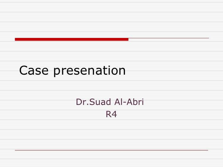 Case presenation          Dr.Suad Al-Abri               R4