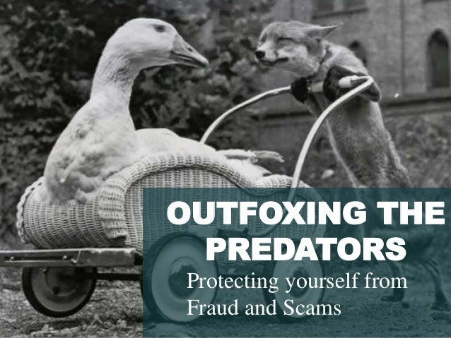 OUTFOXING THE PREDATORS Protecting yourself from Fraud and Scams