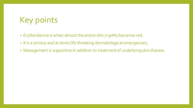 Key points • Erythorderma is when almost the entire skin (>90%) becomes red. • It is a serious and at times life threating...