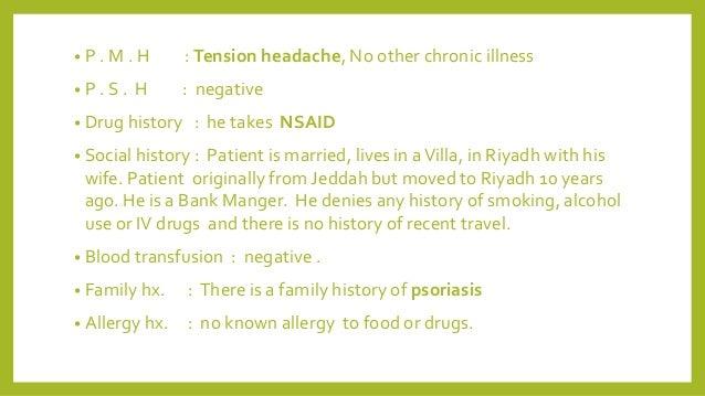 • P . M . H : Tension headache, No other chronic illness • P . S . H : negative • Drug history : he takes NSAID • Social h...