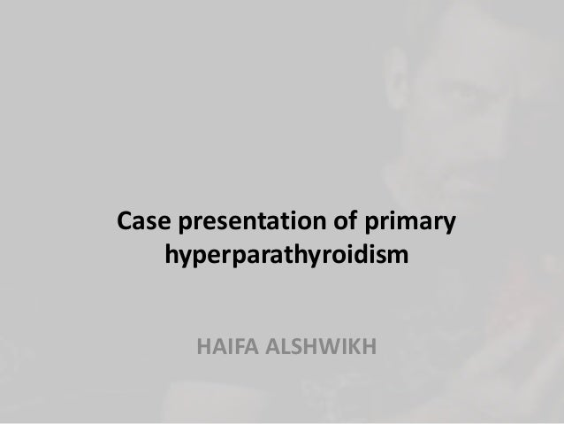 Case presentation of primary hyperparathyroidism HAIFA ALSHWIKH
