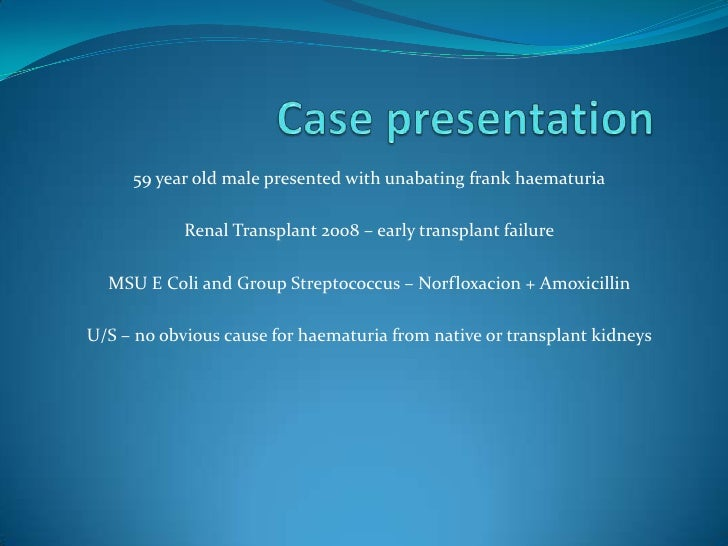 Case presentation<br />59 year old male presented with unabating frank haematuria<br />Renal Transplant 2008 – early trans...