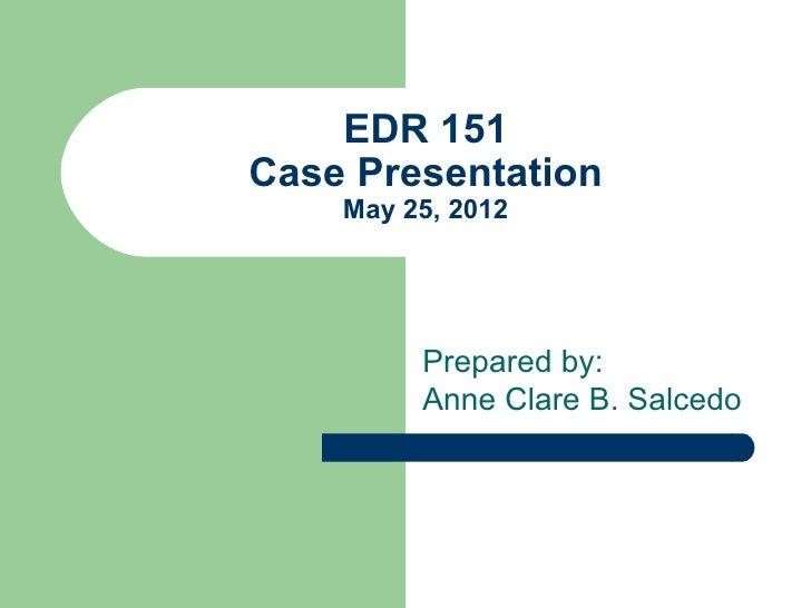 EDR 151Case Presentation    May 25, 2012         Prepared by:         Anne Clare B. Salcedo