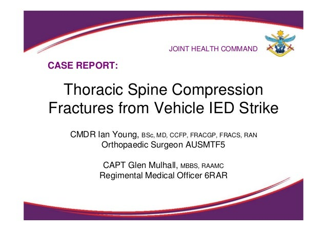 JOINT HEALTH COMMAND Thoracic Spine Compression Fractures from Vehicle IED Strike CMDR Ian Young, BSc, MD, CCFP, FRACGP, F...