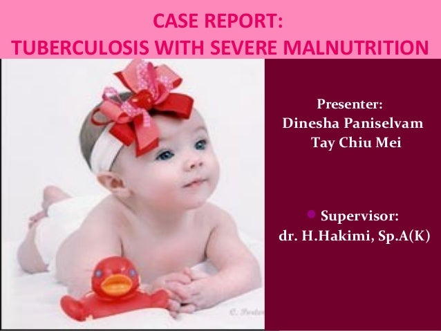 CASE REPORT:TUBERCULOSIS WITH SEVERE MALNUTRITION                            Presenter:                       Dinesha Pani...