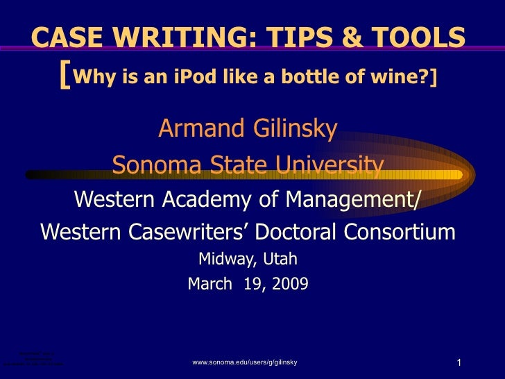 CASE WRITING: TIPS & TOOLS [ Why is an iPod like a bottle of wine?] Armand Gilinsky Sonoma State University Western Academ...