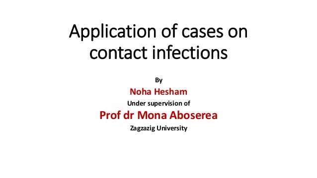 Application of cases on contact infections By Noha Hesham Under supervision of Prof dr Mona Aboserea Zagzazig University