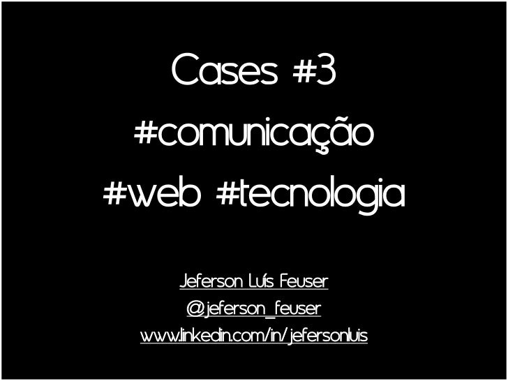 Cases #3 #comunicação#web #tecnologia     Jeferson Luís Feuser       @jeferson_feuser www.linkedin.com/in/jefersonluis