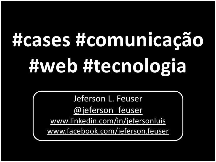 #cases #comunicação  #web #tecnologia          Jeferson L. Feuser          @jeferson_feuser    www.linkedin.com/in/jeferso...