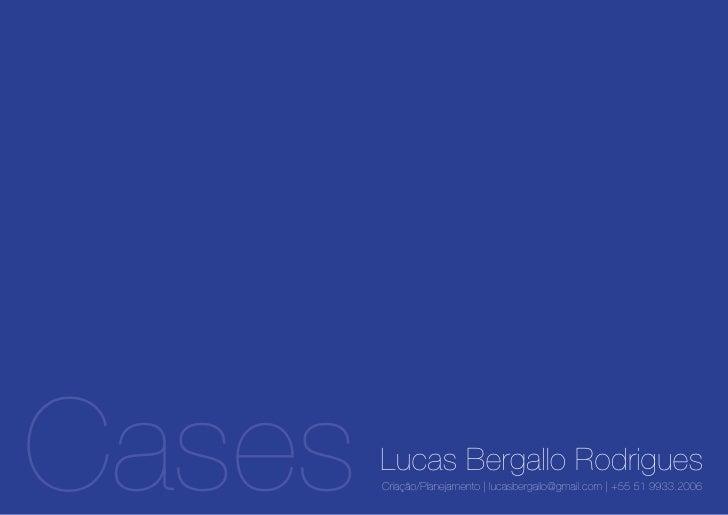 Cases   Lucas Bergallo Rodrigues         Criação/Planejamento | lucasbergallo@gmail.com | +55 51 9933.2006