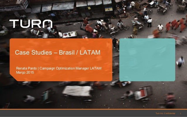 Turn Inc. Confidential Renata Pardo | Campaign Optimization Manager LATAM Março 2015 Case Studies – Brasil / LATAM 1