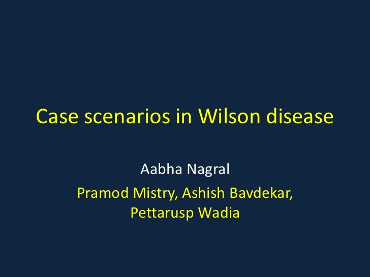 Case scenarios in Wilson disease            Aabha Nagral    Pramod Mistry, Ashish Bavdekar,          Pettarusp Wadia