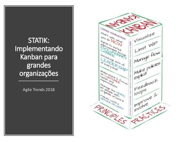 STATIK: Implementando Kanban para grandes organizações Agile Trends 2018