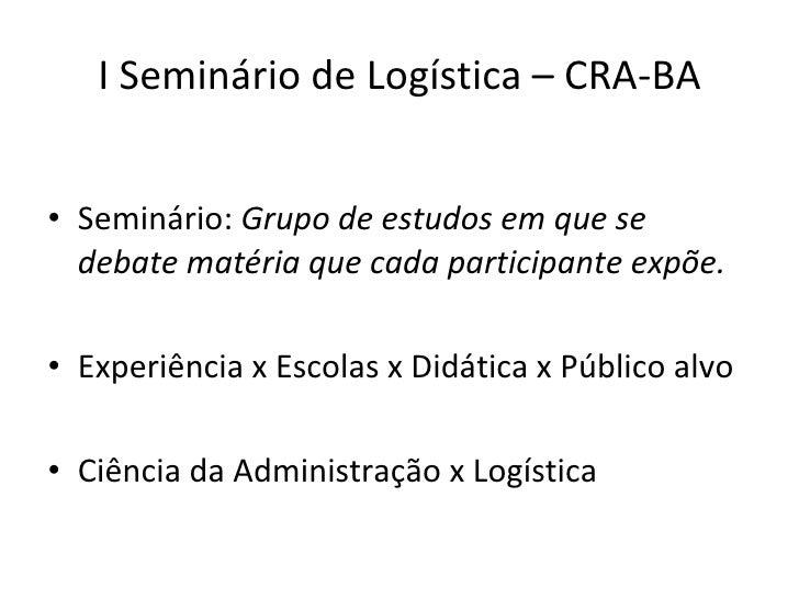 I Seminário de Logística – CRA-BA <ul><li>Seminário:  Grupo de estudos em que se debate matéria que cada participante expõ...