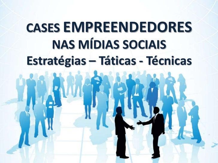 CASES EMPREENDEDORES NAS MÍDIAS SOCIAISEstratégias – Táticas - Técnicas<br />