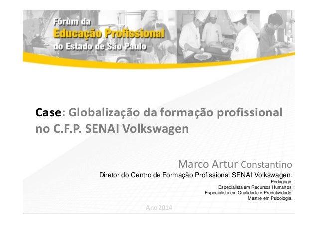 Case: Globalização da formação profissional  no C.F.P. SENAI Volkswagen  Marco Artur Constantino  Diretor do Centro de For...