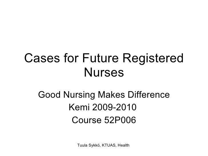 Cases for Future Registered Nurses Good Nursing Makes Difference Kemi 2009-2010  Course 52P006