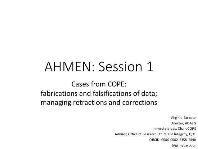 AHMEN: Session 1 Cases from COPE: fabrications and falsifications of data; managing retractions and corrections Virginia B...