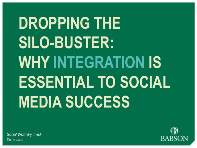 DROPPING THE SILO-BUSTER: WHY INTEGRATION IS ESSENTIAL TO SOCIAL MEDIA SUCCESS Social Wizardry Track #casesmc