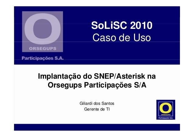 SoLiSC 2010 Caso de Uso Giliardi dos Santos Gerente de TI Implantação do SNEP/Asterisk na Orsegups Participações S/A