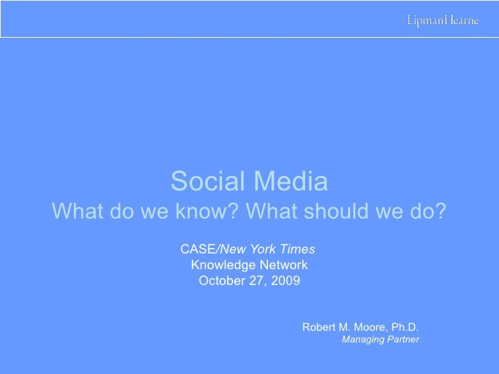 Social Media What do we know? What should we do? CASE /New York Times  Knowledge Network October 27, 2009 Robert M. Moore,...