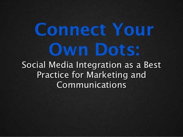 Connect Your    Own Dots:Social Media Integration as a Best   Practice for Marketing and        Communications