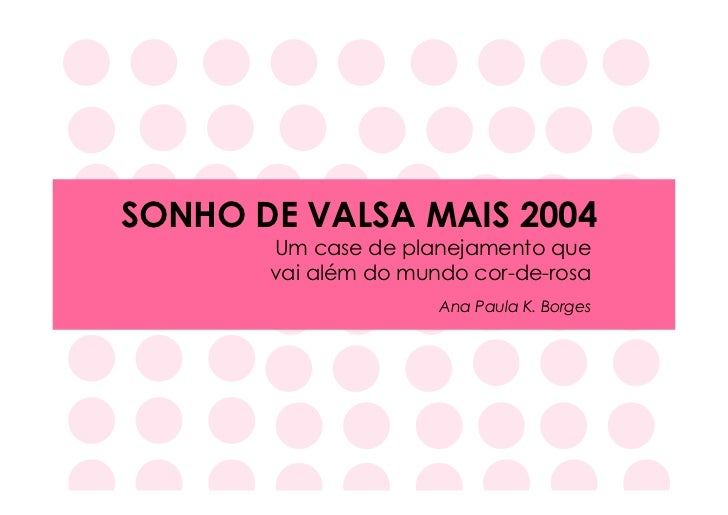 SONHO DE VALSA MAIS 2004       Um case de planejamento que       vai além do mundo cor-de-rosa                      Ana Pa...