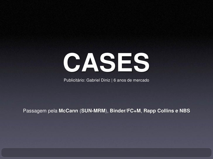 CASES                Publicitário: Gabriel Diniz   6 anos de mercado     Passagem pela McCann (SUN-MRM), Binder/FC+M, Rapp...