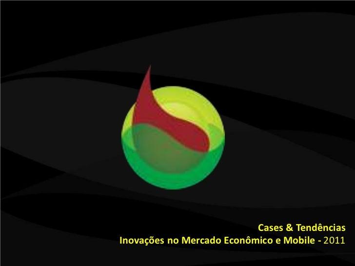 Cases & Tendências<br />Inovações no Mercado Econômico e Mobile - 2011<br />