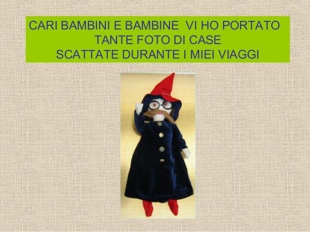 CARI BAMBINI E BAMBINE VI HO PORTATO TANTE FOTO DI CASE SCATTATE DURANTE I MIEI VIAGGI