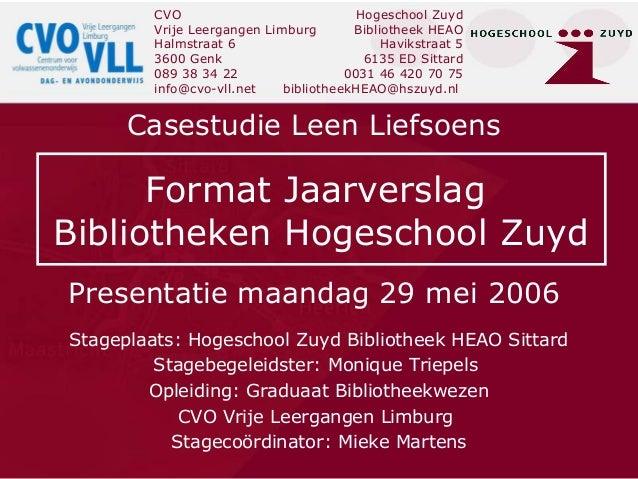 Presentatie maandag 29 mei 2006 Casestudie Leen Liefsoens Stageplaats: Hogeschool Zuyd Bibliotheek HEAO Sittard Stagebegel...
