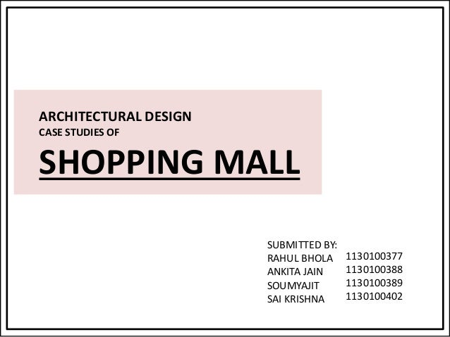 ARCHITECTURAL DESIGN CASE STUDIES OF SHOPPING MALL SUBMITTED BY: RAHUL BHOLA ANKITA JAIN SOUMYAJIT SAI KRISHNA 1130100377 ...
