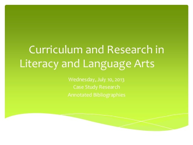 Curriculum and Research in Literacy and Language Arts Wednesday, July 10, 2013 Case Study Research Annotated Bibliographies