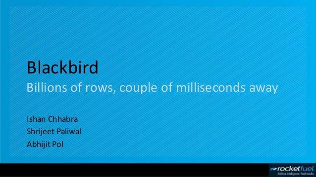 Blackbird Billions of rows, couple of milliseconds away Ishan Chhabra Shrijeet Paliwal Abhijit Pol