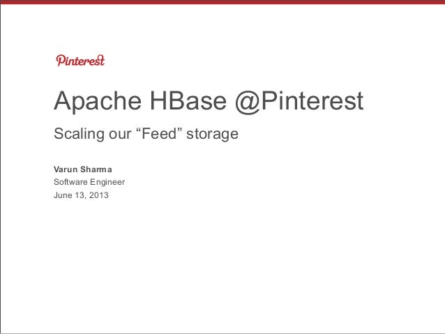 "Apache HBase @Pinterest Scaling our ""Feed"" storage Varun Sharma Software Engineer June 13, 2013"