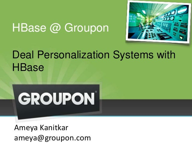HBase @ Groupon Deal Personalization Systems with HBase Ameya Kanitkar ameya@groupon.com