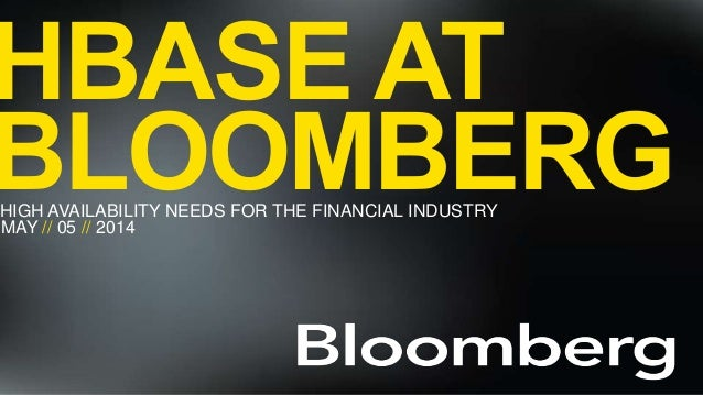 HBASEATBLOOMBERG// HBASE AT BLOOMBERGHIGH AVAILABILITY NEEDS FOR THE FINANCIAL INDUSTRY MAY // 05 // 2014