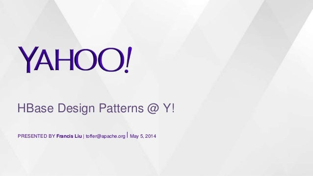 HBase Design Patterns @ Y! PRESENTED BY Francis Liu   toffer@apache.org⎪ May 5, 2014