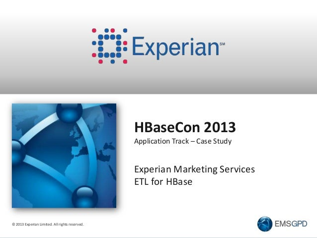 © 2013 Experian Limited. All rights reserved. HBaseCon 2013 Application Track – Case Study Experian Marketing Services ETL...