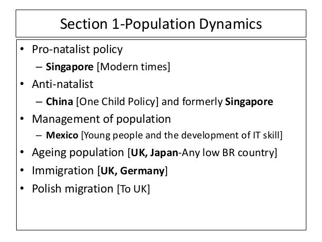 Section 1-Population Dynamics • Pro-natalist policy – Singapore [Modern times] • Anti-natalist – China [One Child Policy] ...