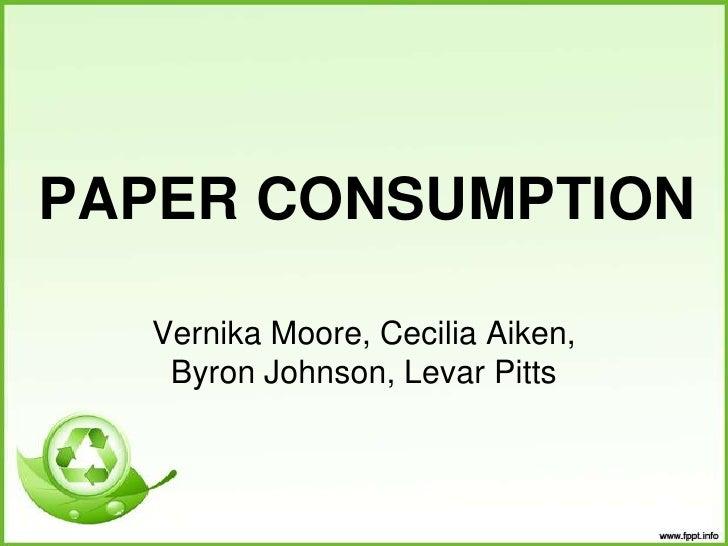 PAPER CONSUMPTION <br />Vernika Moore, Cecilia Aiken, Byron Johnson, Levar Pitts <br />