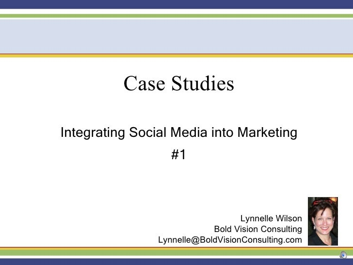 Case Studies Integrating Social Media into Marketing #1 Lynnelle Wilson Bold Vision Consulting [email_address]