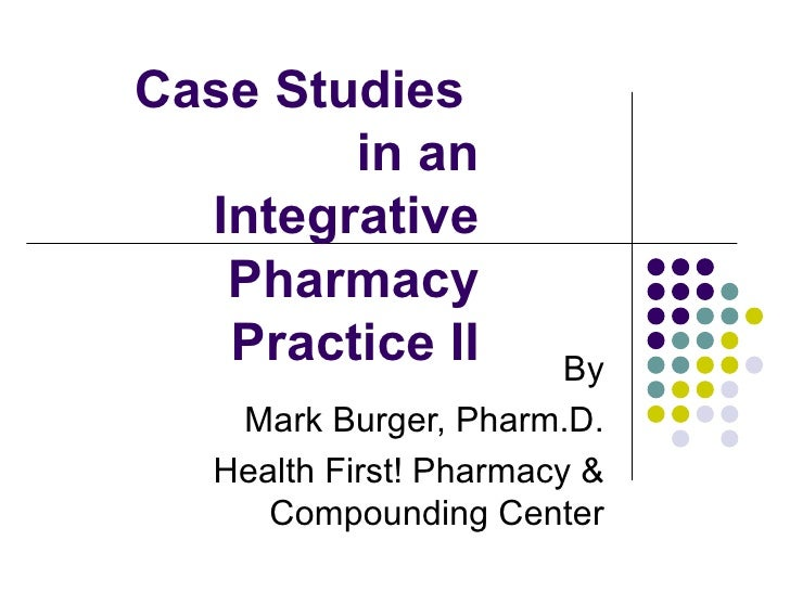 Case Studies  in an  Integrative Pharmacy Practice II By Mark Burger, Pharm.D. Health First! Pharmacy & Compounding Center