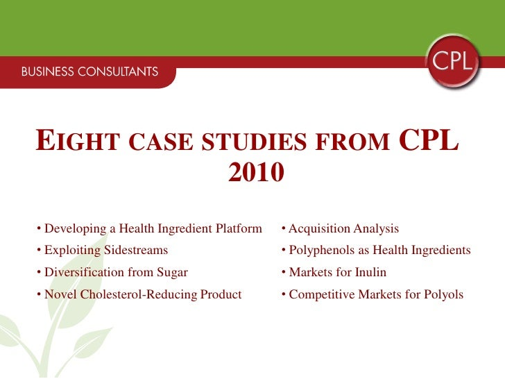 EIGHT CASE STUDIES FROM CPL                                   2010 • Developing a Health Ingredient Platform   • Acquisiti...