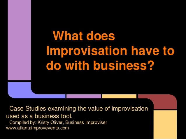 What does Improvisation have to do with business? Case Studies examining the value of improvisation used as a business too...