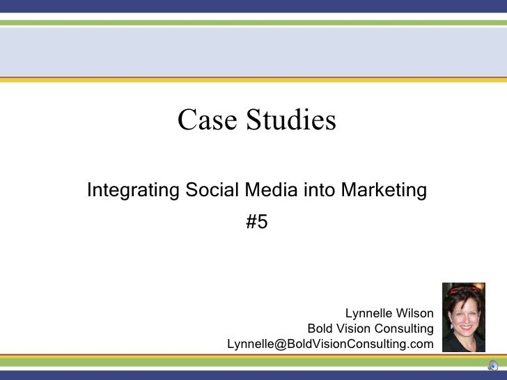Case Studies Integrating Social Media into Marketing #5 Lynnelle Wilson Bold Vision Consulting [email_address]