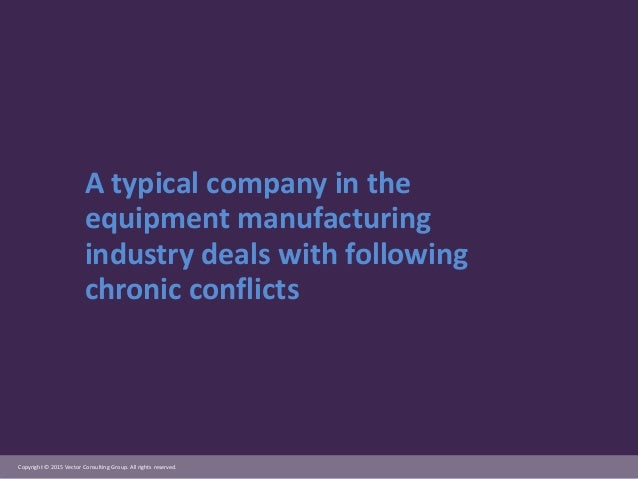 Copyright © 2015 Vector Consulting Group. All rights reserved. A typical company in the equipment manufacturing industry d...
