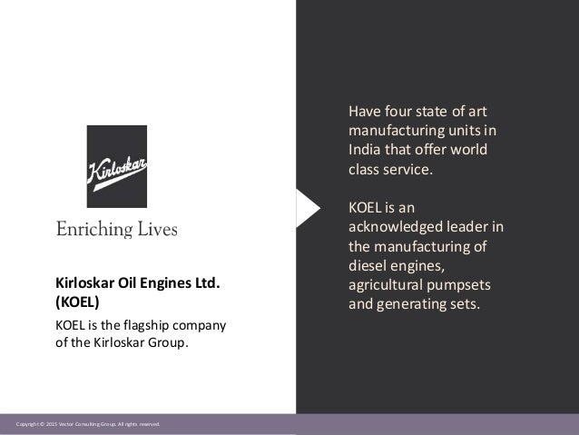 Copyright © 2015 Vector Consulting Group. All rights reserved. Kirloskar Oil Engines Ltd. (KOEL) KOEL is the flagship comp...